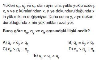 Yükleri qx, qy, qz olan aynı cins yükle yüklü özdeş x, y ve z kürelerinden x, y'ye dokundurulduğunda x'in yük miktarı değişmiyor. Daha sonra y, z'ye dokundurulduğunda z'nin yük miktarı azalıyor. Buna göre qz, qy ve qz arasındaki ilişki nedir ?